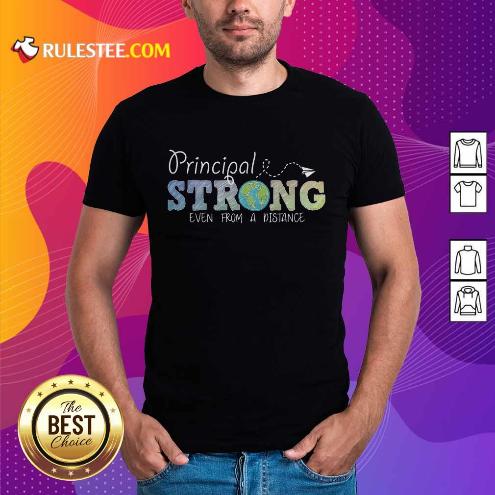 Perfect Earth Principal Strong Even From A Distance Shirt
