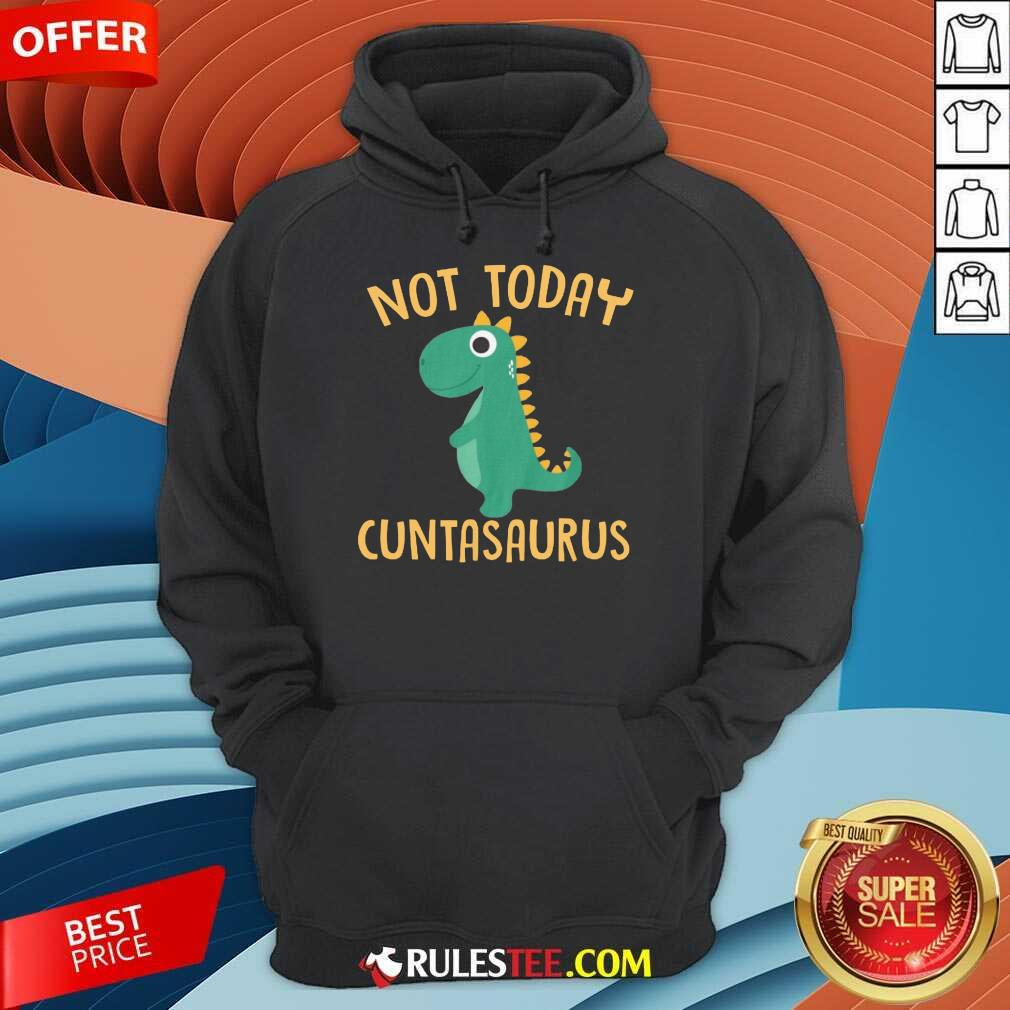 Perfect Not Today Cuntasaurus Hoodie