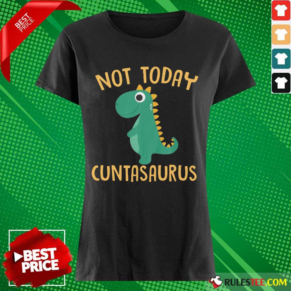 Perfect Not Today Cuntasaurus Ladies Tee