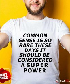 Premium Common Sense Is So Rare These Days It Should Be Considered A Super Power Shirt