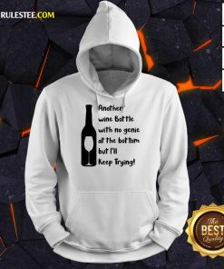 Top Another Wine Bottle With No Genie At The Bottom But I Will Keep Trying Hoodie