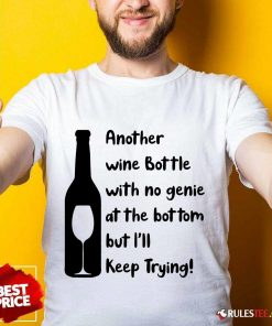 Top Another Wine Bottle With No Genie At The Bottom But I Will Keep Trying Shirt
