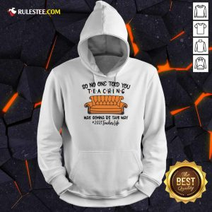 Top So No One Told You Teaching Was Gonna Be This Way 2021 Teacher Life Hoodie