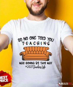 Top So No One Told You Teaching Was Gonna Be This Way 2021 Teacher Life Shirt