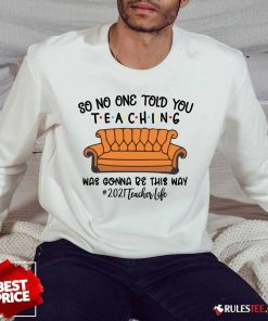 Top So No One Told You Teaching Was Gonna Be This Way 2021 Teacher Life Sweater