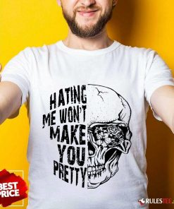 Hating Me Won't Make You Pretty Shirt