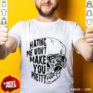 Hating Me Won't Make You Pretty Shirt