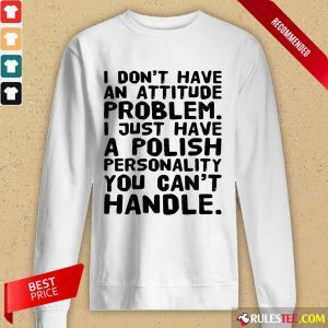 I Don't Have An Attitude Problem Long-Sleeved