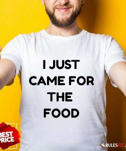 I Just Came For The Food Shirt