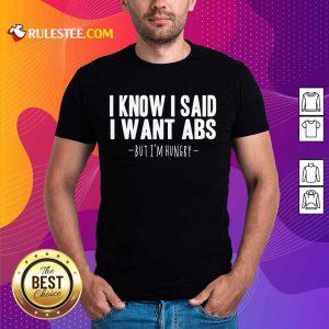 I Know I Said I Want Abs Shirt