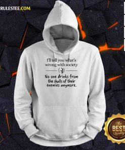 I'll Tell You What's Wrong With Society Hoodie