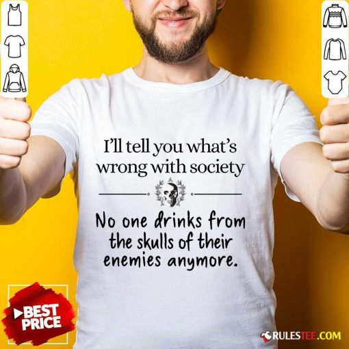 I'll Tell You What's Wrong With Society Shirt