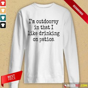 I'm Outdoorsy In That I Like Drinking On Patios Long-Sleeved