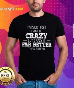 I'm Scottish Crazy But Crazy Is Far Better Shirt