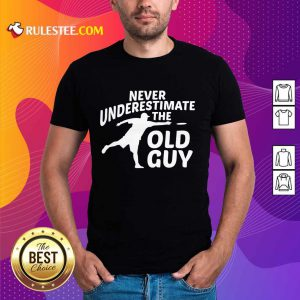 Never Underestimate The Old Guy Shirt