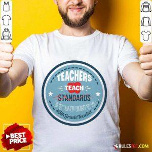 Teacher Teach Standards Students 5th Grade Shirt