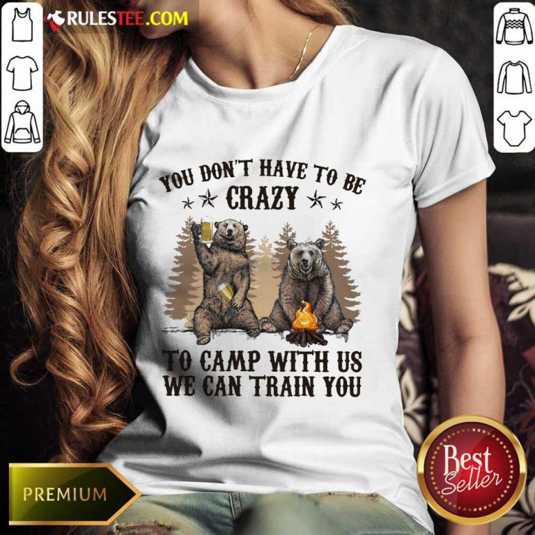 Bear You Don't Have To Be Crazy To Camp With Us Ladies Tee