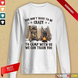 Bear You Don't Have To Be Crazy To Camp With Us Long-Sleeved