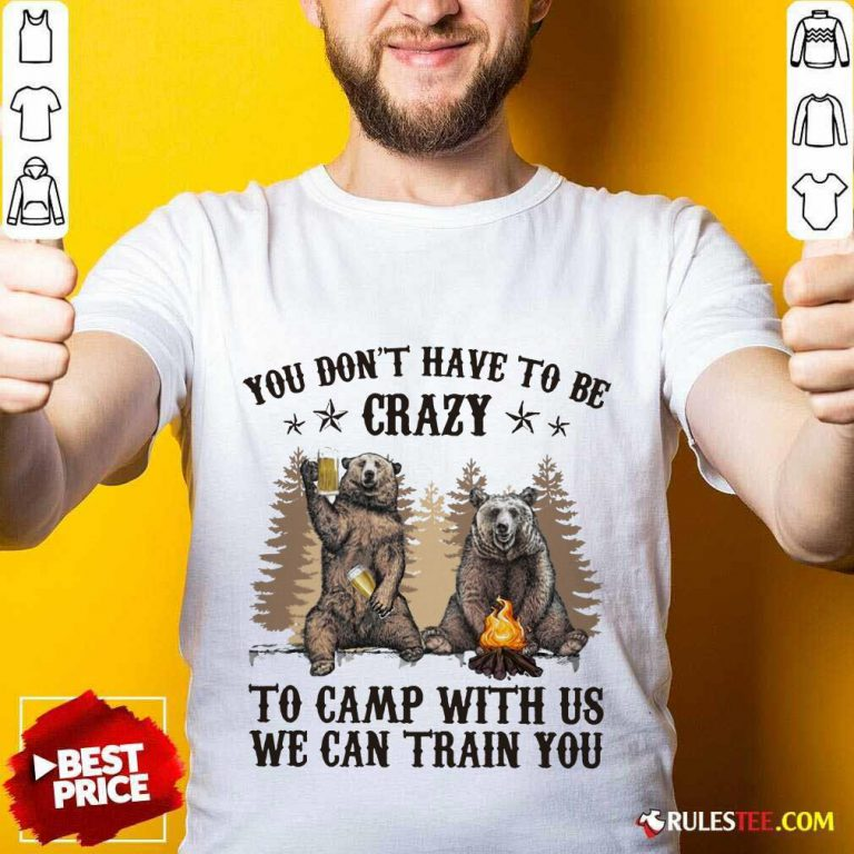 Bear You Don't Have To Be Crazy To Camp With Us Shirt