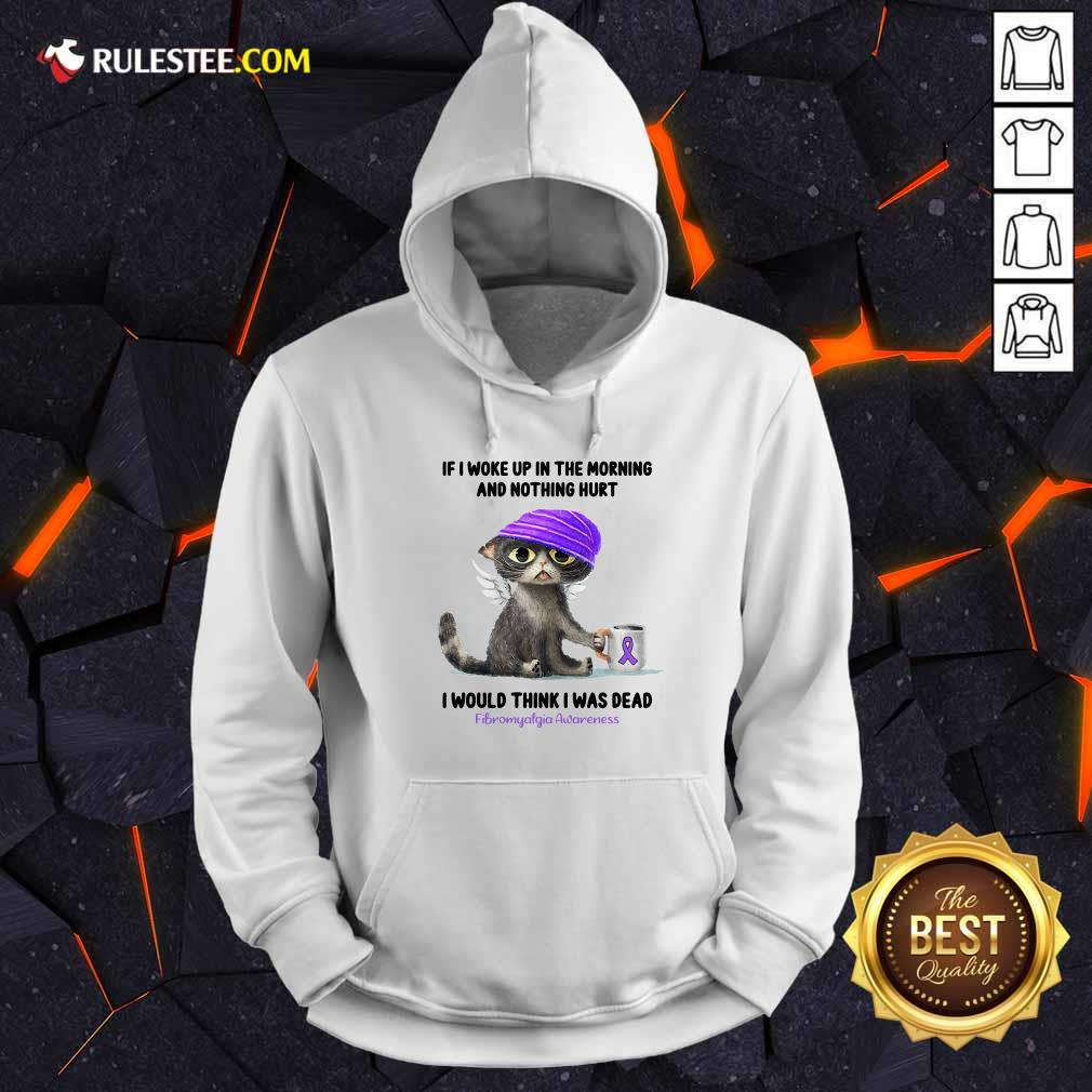 Cat If I Woke Up In The Morning And Nothing Hurt I Would Think I Was Dead Fibromyalgia Awareness Hoodie