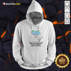 Counting Down To The End Of The 2020 2021 School Year Does Not Make Me A Bad Teacher 2Nd Grade Teacher Hoodie