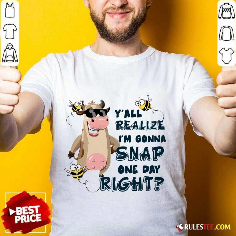 Cow Y'all Realize I'm Gonna Snap One Day Right Shirt