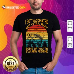 Fishing I Got Vaccinated But I Still Want Some Of You To Stay Away From Me Vintage Shirt