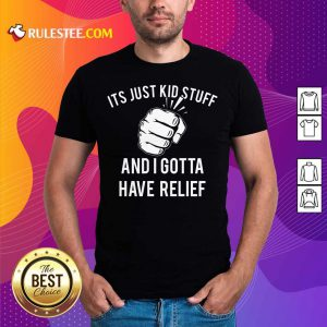 Hand It's Just Kid Stuff And I Gotta Have Relief Shirt