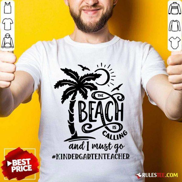 Hot The Beach Is Calling And I Must Go Kindergarten Teacher Shirt