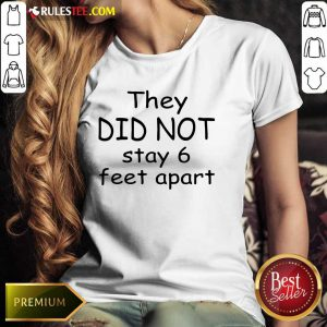 Hot They Did Not Stay 6 Feet Apart Ladies Tee