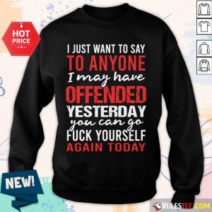 I Just Want To Say To Anyone I May Have Offended Yesterday You Can Go Sweater