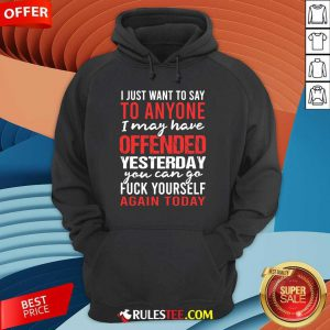 I Just Want To Say To Anyone I May Have Offended Yesterday You Can Go Hoodie