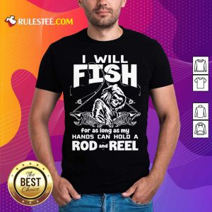 I Will Fish Hands Can Hold Rod And Reel Shirt