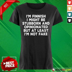 I'm Finnish I Might Be Stubborn And Opinionated But At Least I'm Not Fake Ladies Tee