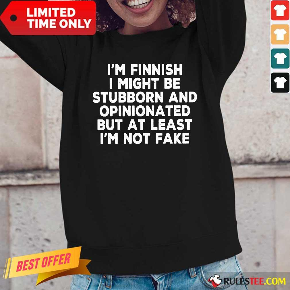 I'm Finnish I Might Be Stubborn And Opinionated But At Least I'm Not Fake Long Sleeved