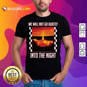 Nice We Will Not Go Quietly Into The Night Shirt
