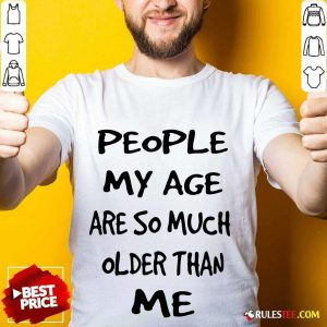 People My Age Older Than Me Shirt
