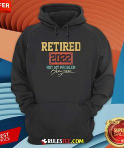 Retired 2022 Not My Problem Anymore Hoodie