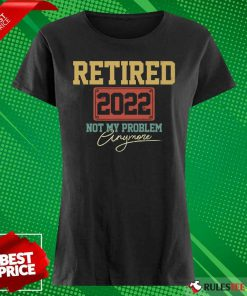 Retired 2022 Not My Problem Anymore Ladies Tee