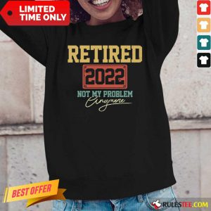 Retired 2022 Not My Problem Anymore Long-Sleeved