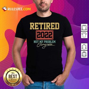 Retired 2022 Not My Problem Anymore Shirt
