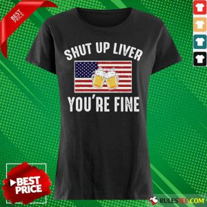 Shut Up Liver You're Fine Beer Flag 4th Of July Ladies Tee
