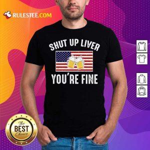 Shut Up Liver You're Fine Beer Flag 4th Of July Shirt