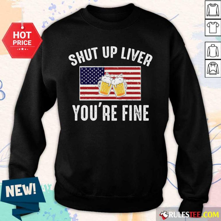 Shut Up Liver You're Fine Beer Flag 4th Of July Sweater