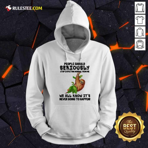 Sloth People Should Seriously Stop Expecting Normal From Me We All Know It'S Never Going To Happen Hoodie