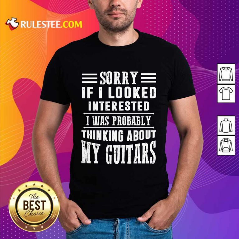 Sorry If I Looked Interested My Guitars Shirt
