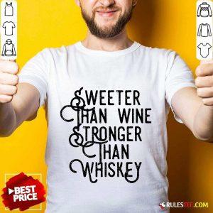 Sweeter Wine Stronger Whiskey Shirt