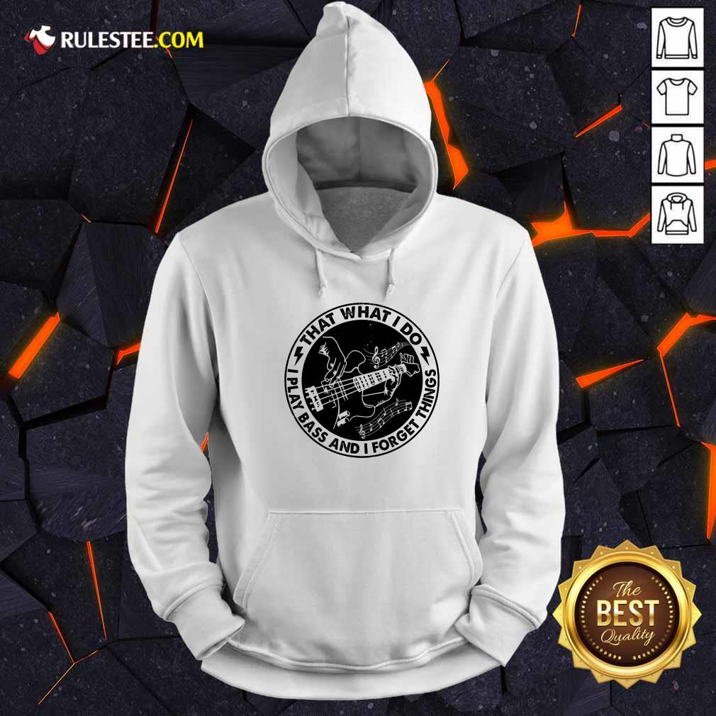 That What I Do Play Bass And I Forget Things Hoodie