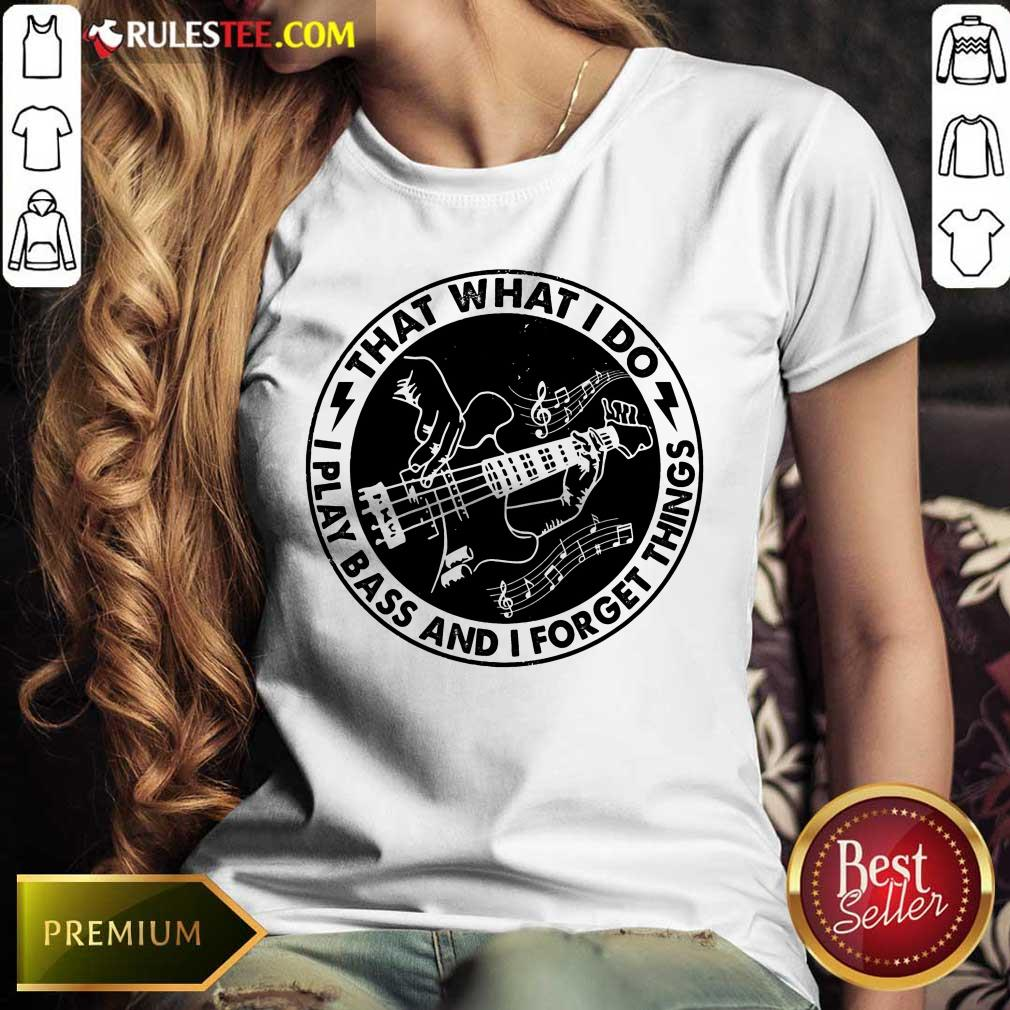 That What I Do Play Bass And I Forget Things Ladies Tee