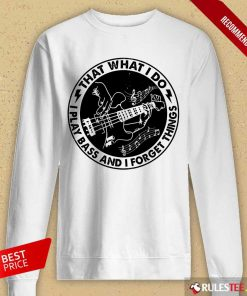 That What I Do Play Bass And I Forget Things Long-Sleeved